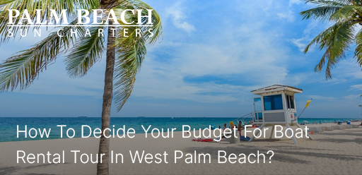How-To-Decide-Your-Budget-For-Boat-Rental-Tour-In-West-Palm-Beach?