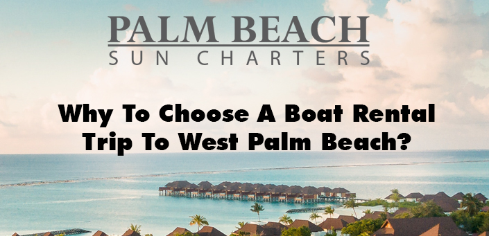 Why-To-Choose-A-Boat-Rental-Trip-To-West-Palm-Beach?
